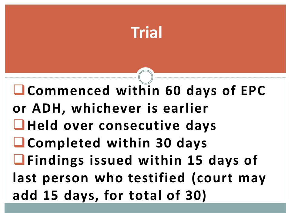 Commenced within 60 days of EPC or ADH, whichever is earlier  Held over consecutive days  Completed within 30 days  Findings issued within 15 days of last person who testified (court may add 15 days, for total of 30) Trial