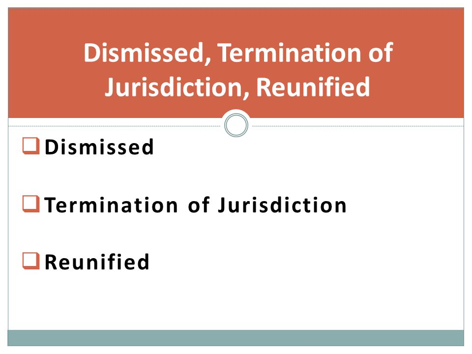  Dismissed  Termination of Jurisdiction  Reunified Dismissed, Termination of Jurisdiction, Reunified