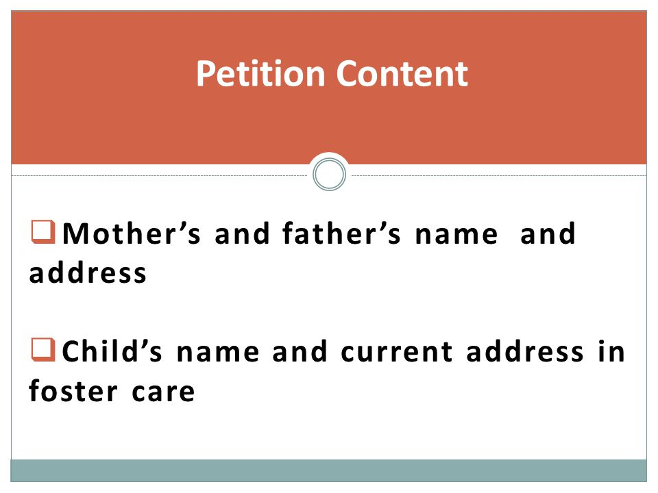  Mother's and father's name and address  Child's name and current address in foster care Petition Content