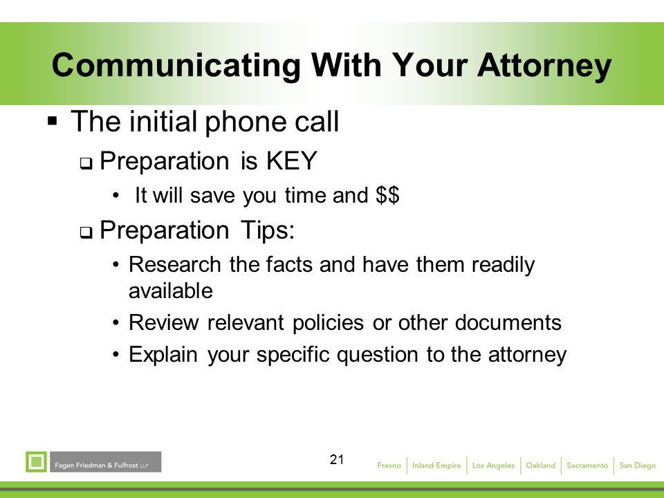 21 Communicating With Your Attorney  The initial phone call  Preparation is KEY It will save you time and $$  Preparation Tips: Research the facts and have them readily available Review relevant policies or other documents Explain your specific question to the attorney