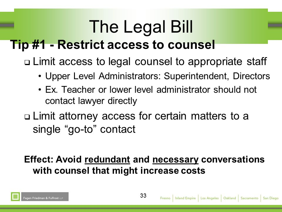 33 The Legal Bill Tip #1 - Restrict access to counsel  Limit access to legal counsel to appropriate staff Upper Level Administrators: Superintendent, Directors Ex.