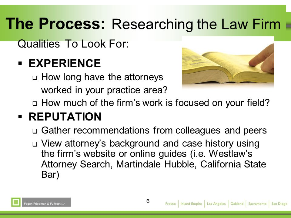 6 The Process: Researching the Law Firm Qualities To Look For:  EXPERIENCE  How long have the attorneys worked in your practice area.