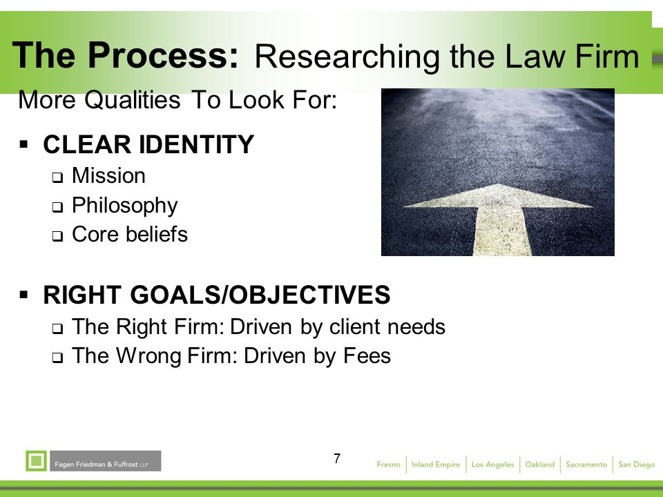 7 The Process: Researching the Law Firm More Qualities To Look For:  CLEAR IDENTITY  Mission  Philosophy  Core beliefs  RIGHT GOALS/OBJECTIVES  The Right Firm: Driven by client needs  The Wrong Firm: Driven by Fees