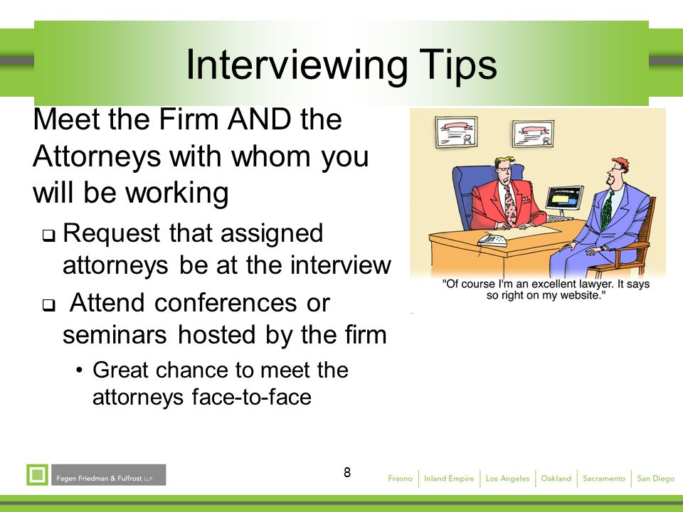 8 Interviewing Tips Meet the Firm AND the Attorneys with whom you will be working  Request that assigned attorneys be at the interview  Attend conferences or seminars hosted by the firm Great chance to meet the attorneys face-to-face