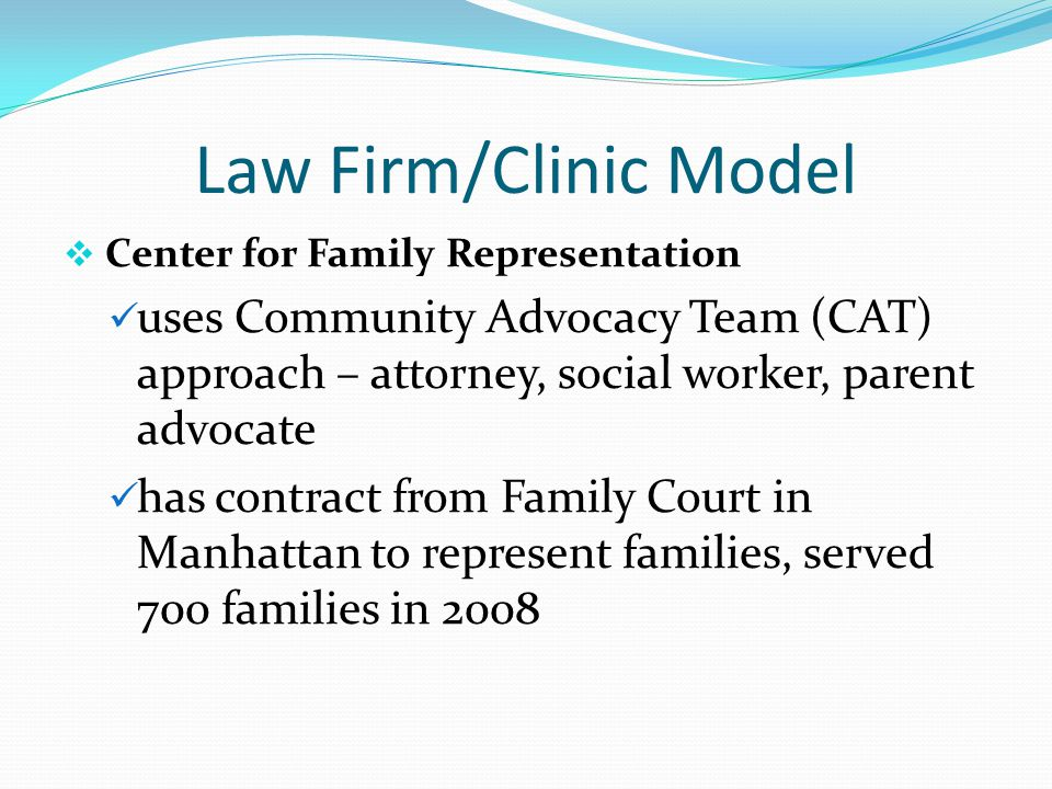 Law Firm/Clinic Model  Center for Family Representation uses Community Advocacy Team (CAT) approach – attorney, social worker, parent advocate has co