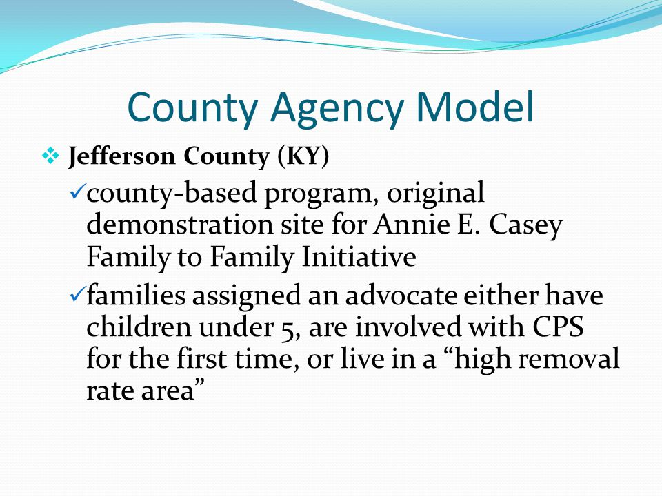 County Agency Model  Jefferson County (KY) county-based program, original demonstration site for Annie E. Casey Family to Family Initiative families