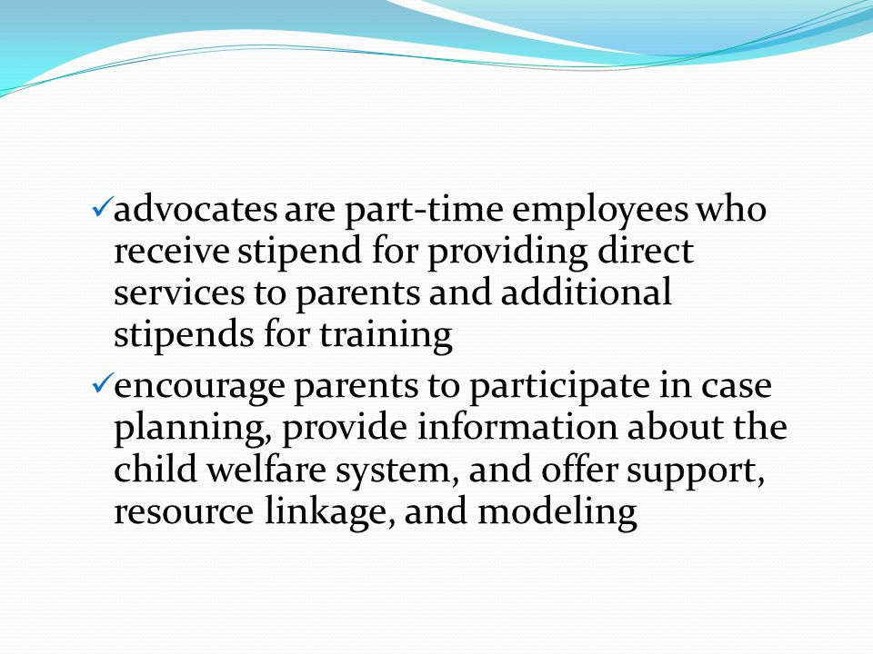 advocates are part-time employees who receive stipend for providing direct services to parents and additional stipends for training encourage parents