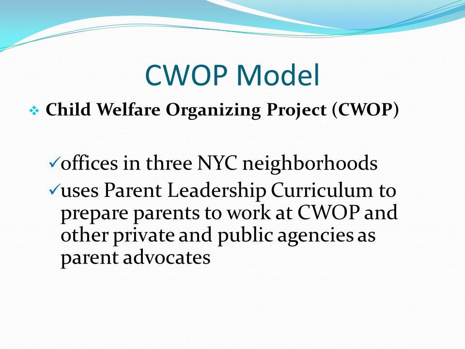 CWOP Model  Child Welfare Organizing Project (CWOP) offices in three NYC neighborhoods uses Parent Leadership Curriculum to prepare parents to work a