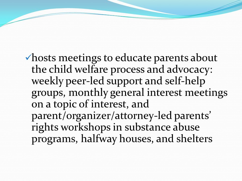 hosts meetings to educate parents about the child welfare process and advocacy: weekly peer-led support and self-help groups, monthly general interest
