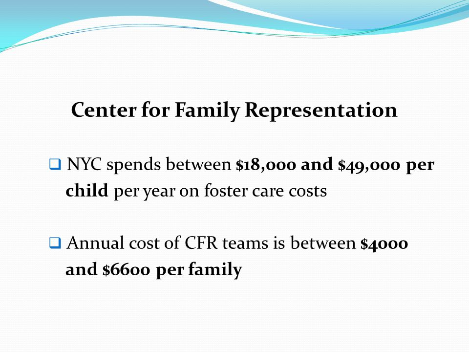Center for Family Representation  NYC spends between $18,000 and $49,000 per child per year on foster care costs  Annual cost of CFR teams is betwee