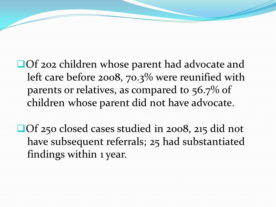  Of 202 children whose parent had advocate and left care before 2008, 70.3% were reunified with parents or relatives, as compared to 56.7% of childre