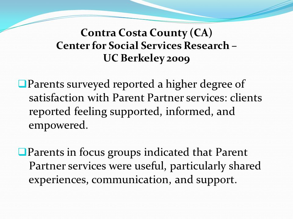 Contra Costa County (CA) Center for Social Services Research – UC Berkeley 2009  Parents surveyed reported a higher degree of satisfaction with Paren