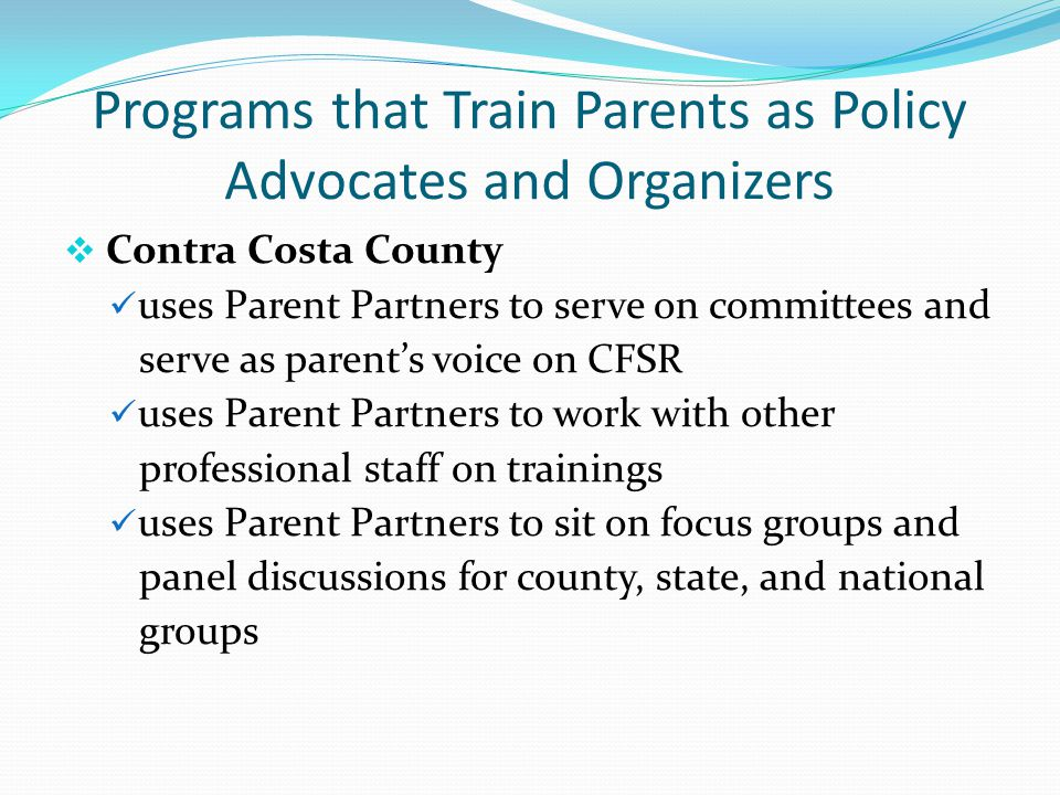 Programs that Train Parents as Policy Advocates and Organizers  Contra Costa County uses Parent Partners to serve on committees and serve as parent's