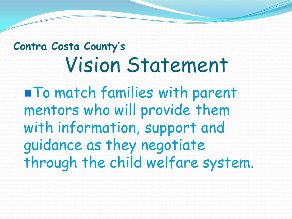 Vision Statement Contra Costa County's To match families with parent mentors who will provide them with information, support and guidance as they nego