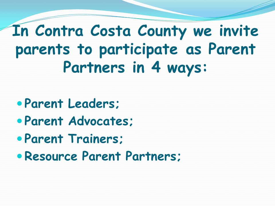 In Contra Costa County we invite parents to participate as Parent Partners in 4 ways: Parent Leaders; Parent Advocates; Parent Trainers; Resource Pare