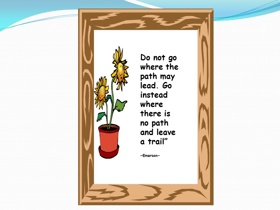 "Do not go where the path may lead. Go instead where there is no path and leave a trail"" ~Emerson~"