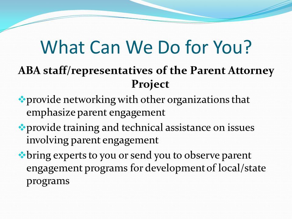 What Can We Do for You? ABA staff/representatives of the Parent Attorney Project  provide networking with other organizations that emphasize parent e