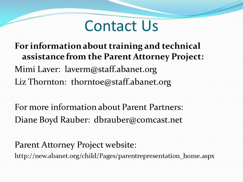 Contact Us For information about training and technical assistance from the Parent Attorney Project: Mimi Laver: laverm@staff.abanet.org Liz Thornton: