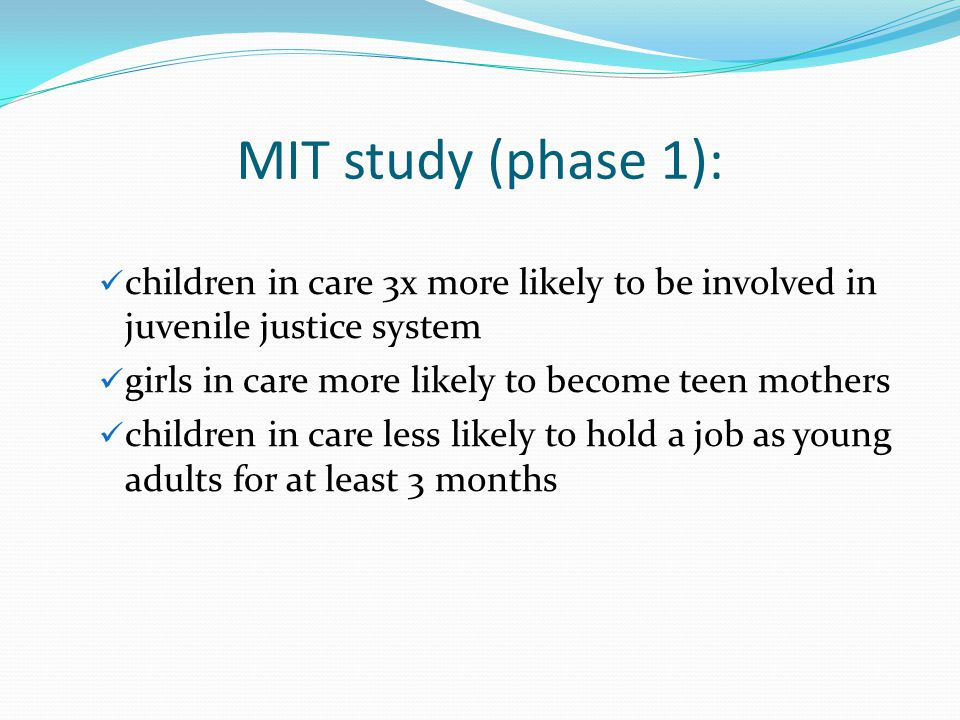 MIT study (phase 1): children in care 3x more likely to be involved in juvenile justice system girls in care more likely to become teen mothers childr
