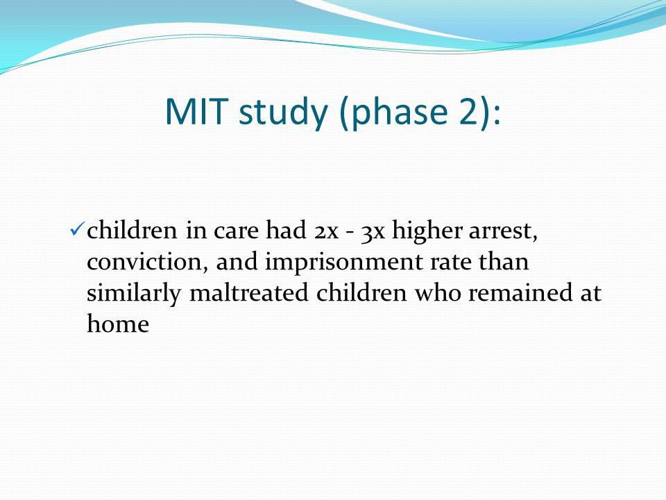MIT study (phase 2): children in care had 2x - 3x higher arrest, conviction, and imprisonment rate than similarly maltreated children who remained at