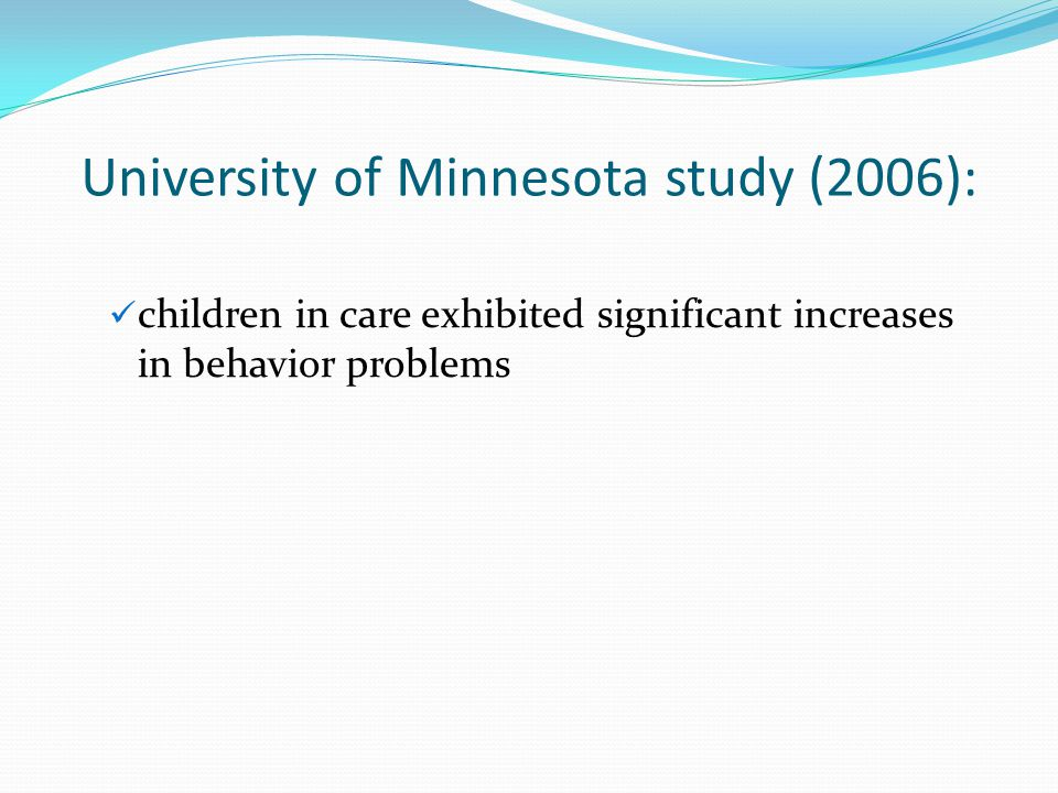 University of Minnesota study (2006): children in care exhibited significant increases in behavior problems