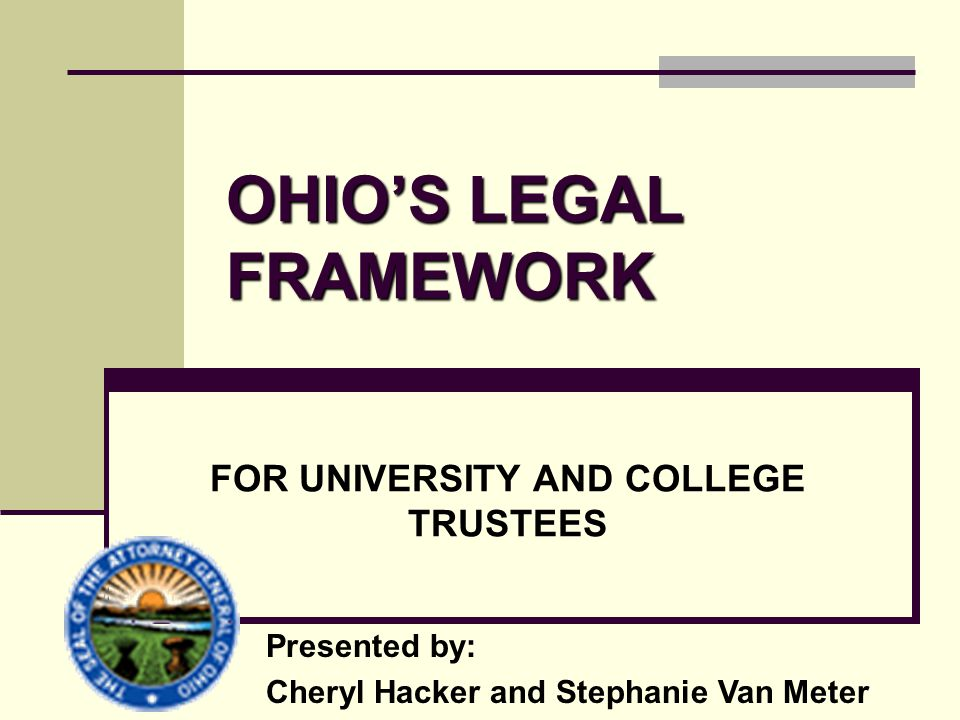 OHIO'S LEGAL FRAMEWORK FOR UNIVERSITY AND COLLEGE TRUSTEES Presented by: Cheryl Hacker and Stephanie Van Meter