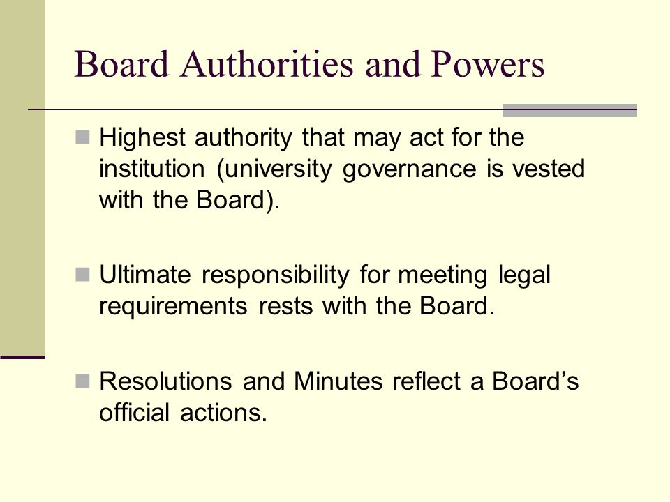 Board Authorities and Powers Highest authority that may act for the institution (university governance is vested with the Board).