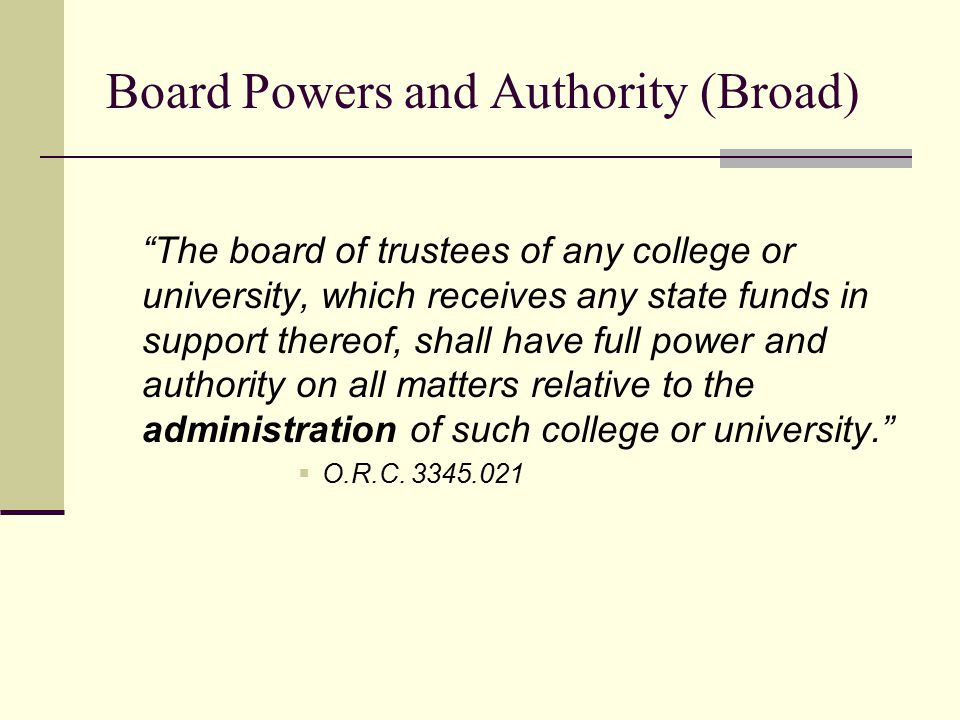 Board Powers and Authority (Broad) The board of trustees of any college or university, which receives any state funds in support thereof, shall have full power and authority on all matters relative to the administration of such college or university.  O.R.C.