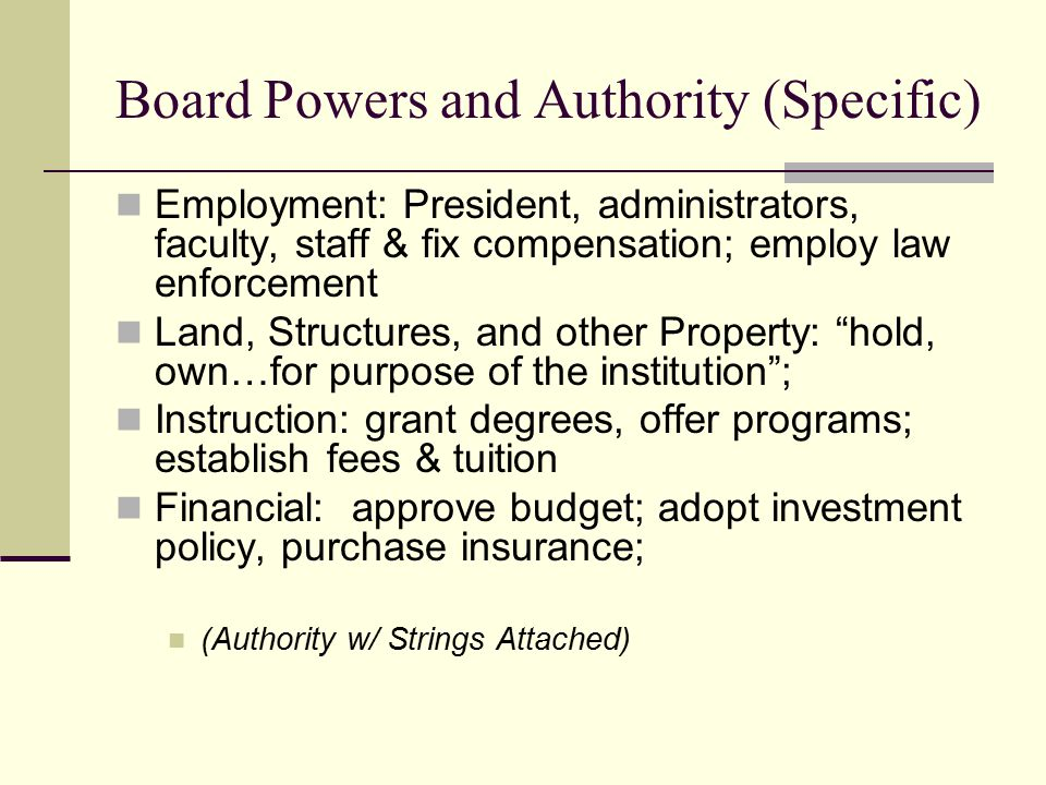 Board Powers and Authority (Specific) Employment: President, administrators, faculty, staff & fix compensation; employ law enforcement Land, Structures, and other Property: hold, own…for purpose of the institution ; Instruction: grant degrees, offer programs; establish fees & tuition Financial: approve budget; adopt investment policy, purchase insurance; (Authority w/ Strings Attached)