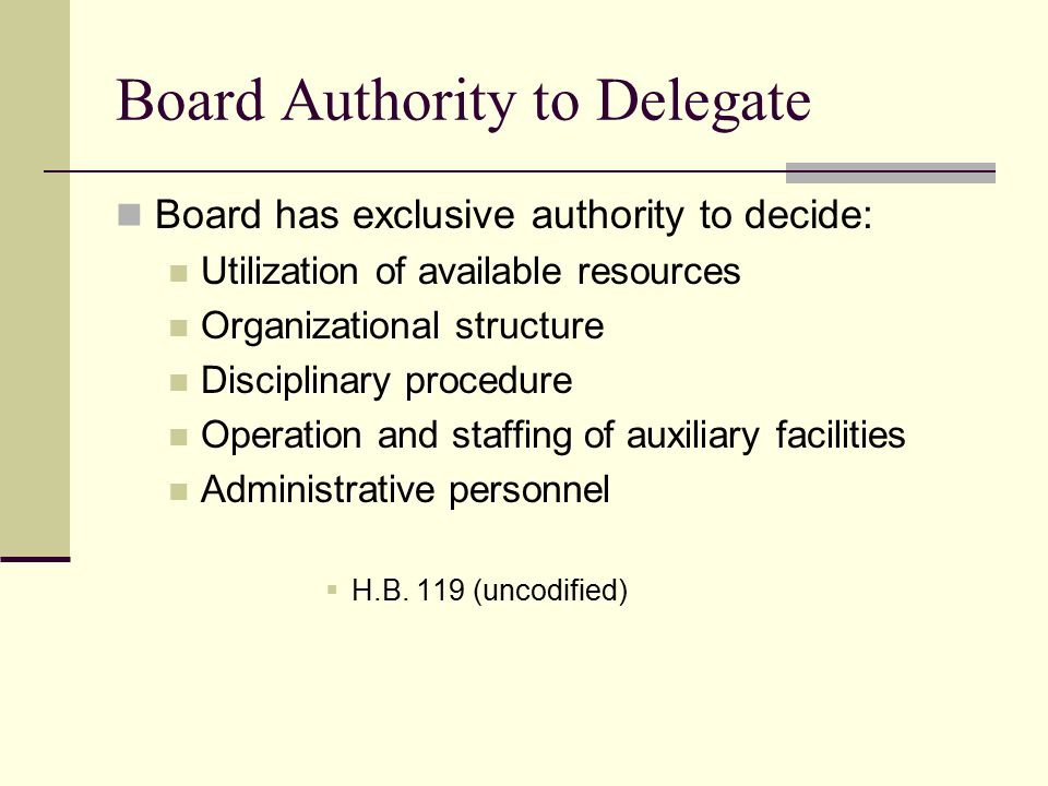 Board Authority to Delegate Board has exclusive authority to decide: Utilization of available resources Organizational structure Disciplinary procedure Operation and staffing of auxiliary facilities Administrative personnel  H.B.