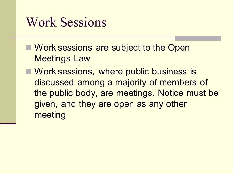 Work Sessions Work sessions are subject to the Open Meetings Law Work sessions, where public business is discussed among a majority of members of the public body, are meetings.