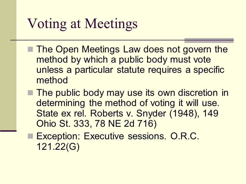 Voting at Meetings The Open Meetings Law does not govern the method by which a public body must vote unless a particular statute requires a specific method The public body may use its own discretion in determining the method of voting it will use.