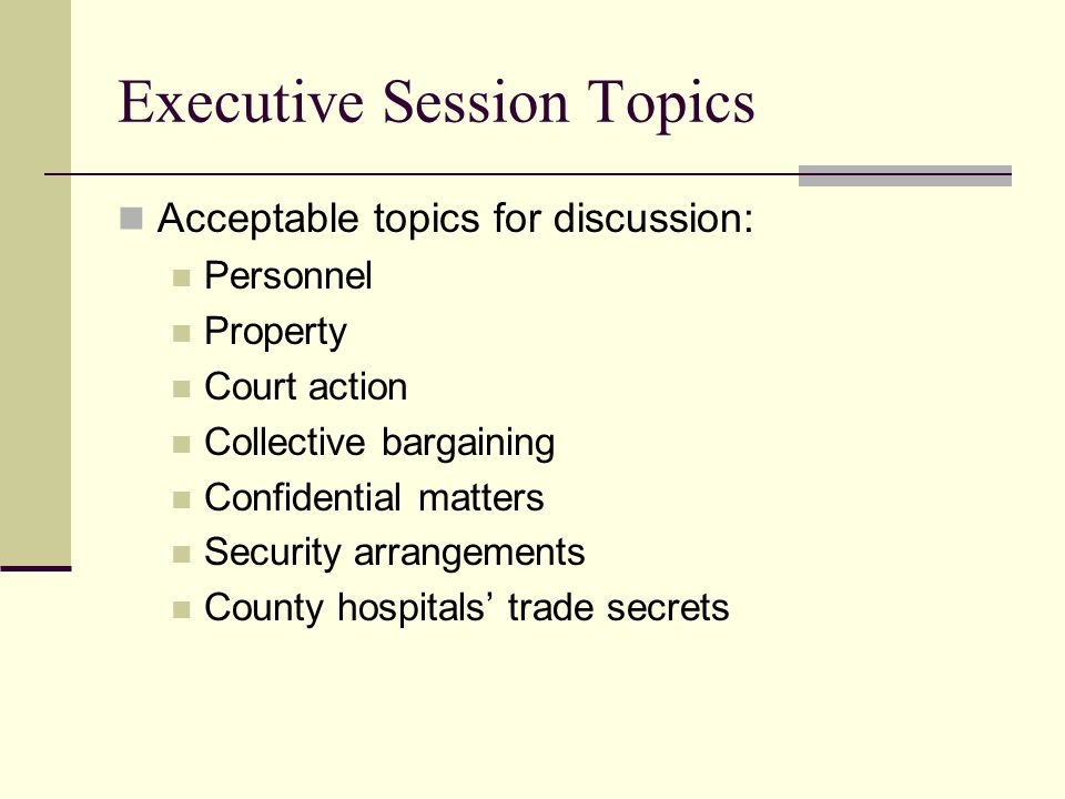 Executive Session Topics Acceptable topics for discussion: Personnel Property Court action Collective bargaining Confidential matters Security arrangements County hospitals' trade secrets