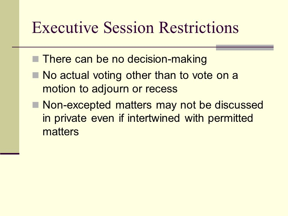 Executive Session Restrictions There can be no decision-making No actual voting other than to vote on a motion to adjourn or recess Non-excepted matters may not be discussed in private even if intertwined with permitted matters