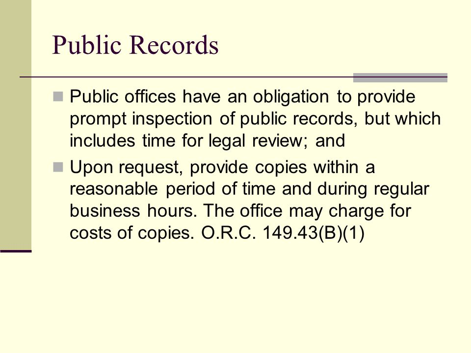 Public Records Public offices have an obligation to provide prompt inspection of public records, but which includes time for legal review; and Upon request, provide copies within a reasonable period of time and during regular business hours.