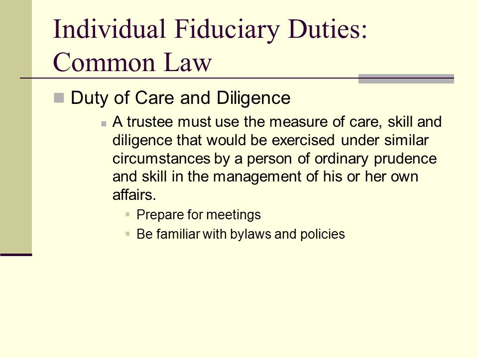 Individual Fiduciary Duties: Common Law Duty of Care and Diligence A trustee must use the measure of care, skill and diligence that would be exercised under similar circumstances by a person of ordinary prudence and skill in the management of his or her own affairs.