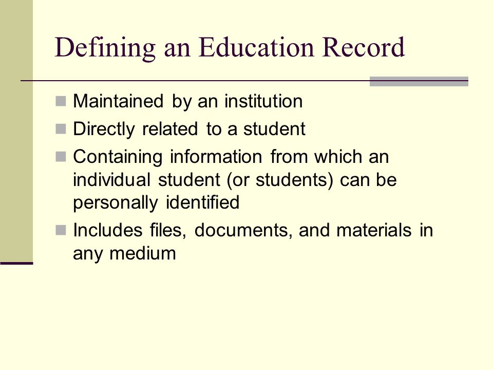 Defining an Education Record Maintained by an institution Directly related to a student Containing information from which an individual student (or students) can be personally identified Includes files, documents, and materials in any medium