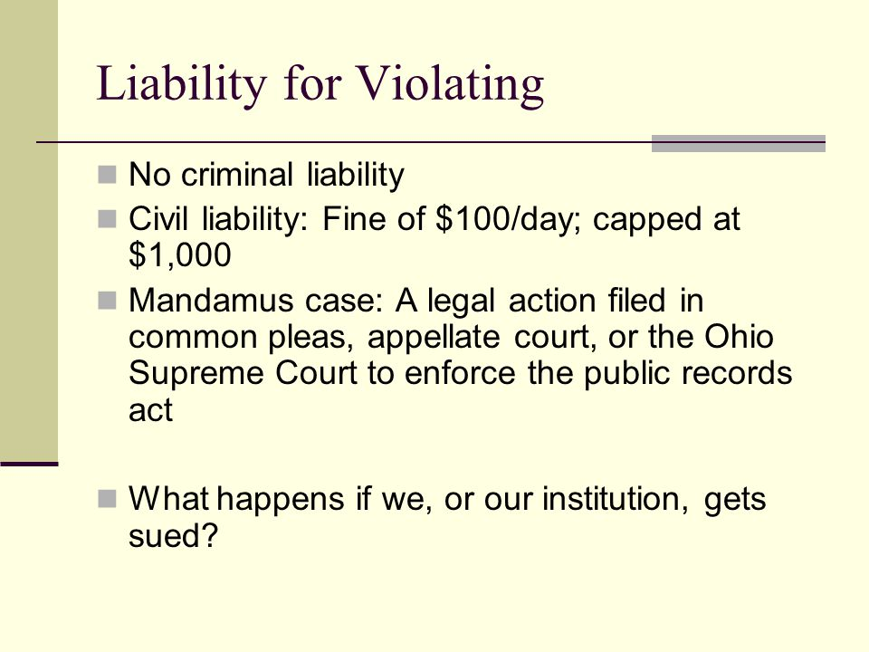Liability for Violating No criminal liability Civil liability: Fine of $100/day; capped at $1,000 Mandamus case: A legal action filed in common pleas, appellate court, or the Ohio Supreme Court to enforce the public records act What happens if we, or our institution, gets sued