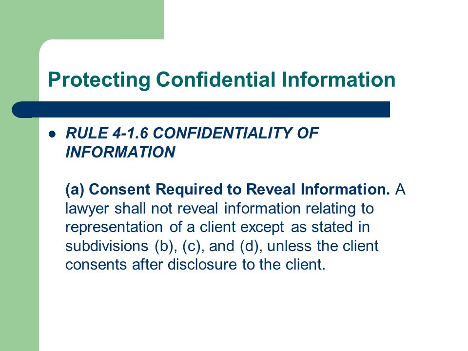 Protecting Confidential Information RULE 4-1.6 CONFIDENTIALITY OF INFORMATION (a) Consent Required to Reveal Information.