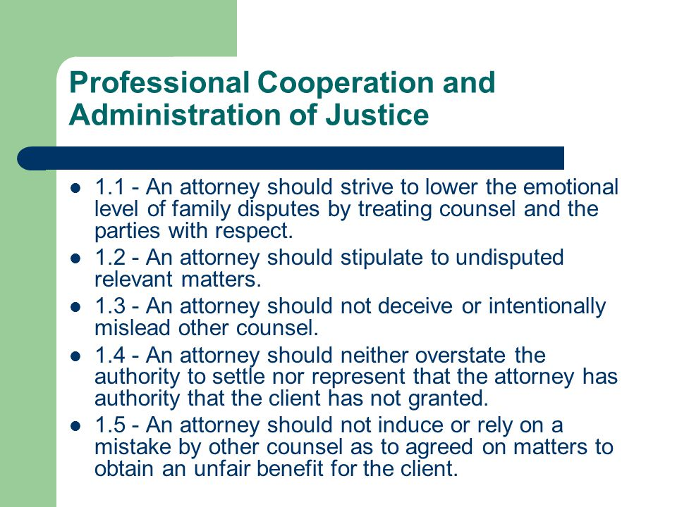 Professional Cooperation and Administration of Justice 1.1 - An attorney should strive to lower the emotional level of family disputes by treating counsel and the parties with respect.