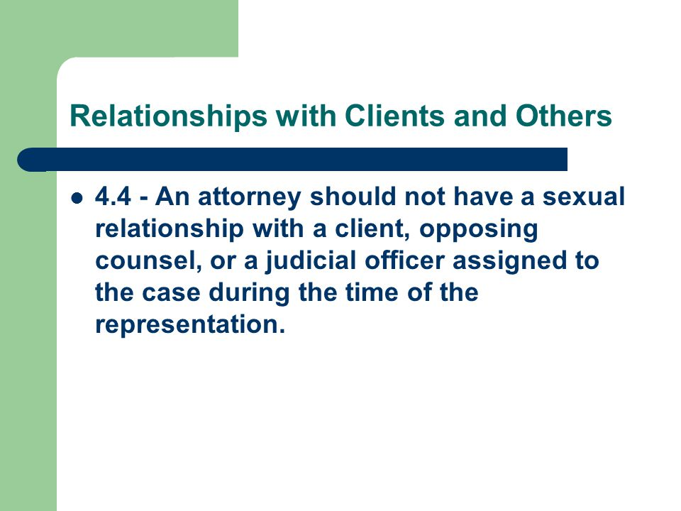 Relationships with Clients and Others 4.4 - An attorney should not have a sexual relationship with a client, opposing counsel, or a judicial officer assigned to the case during the time of the representation.