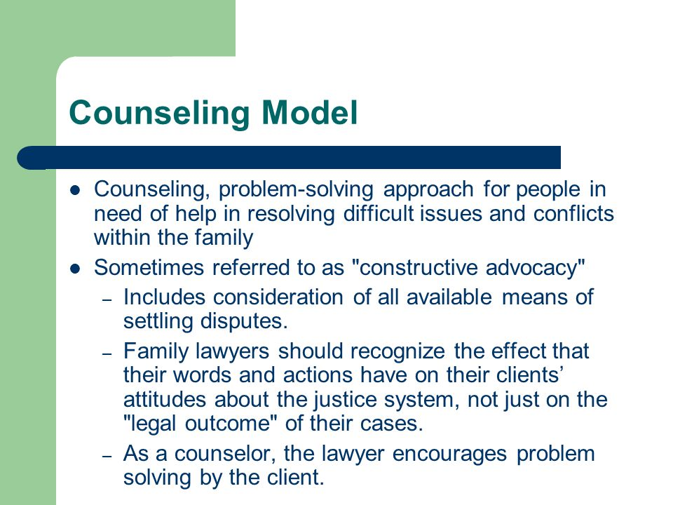 Counseling Model Counseling, problem-solving approach for people in need of help in resolving difficult issues and conflicts within the family Sometimes referred to as constructive advocacy – Includes consideration of all available means of settling disputes.