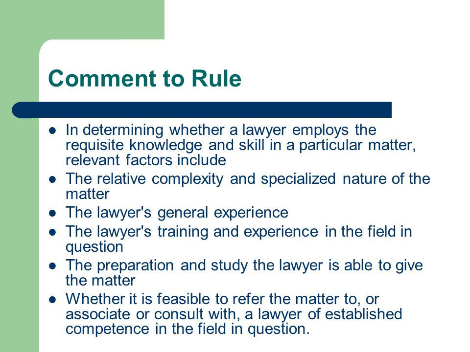 Comment to Rule In determining whether a lawyer employs the requisite knowledge and skill in a particular matter, relevant factors include The relative complexity and specialized nature of the matter The lawyer s general experience The lawyer s training and experience in the field in question The preparation and study the lawyer is able to give the matter Whether it is feasible to refer the matter to, or associate or consult with, a lawyer of established competence in the field in question.