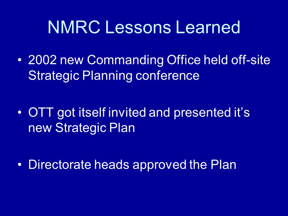 NMRC Lessons Learned 2002 new Commanding Office held off-site Strategic Planning conference OTT got itself invited and presented it's new Strategic Plan Directorate heads approved the Plan