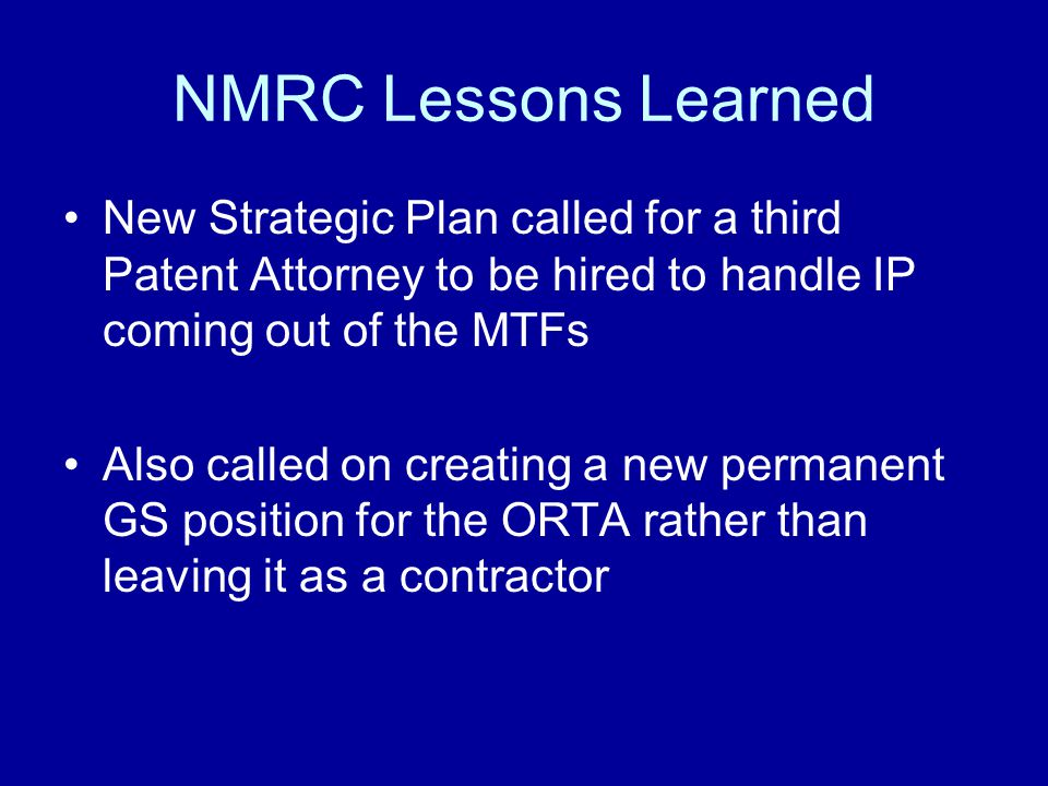 NMRC Lessons Learned New Strategic Plan called for a third Patent Attorney to be hired to handle IP coming out of the MTFs Also called on creating a new permanent GS position for the ORTA rather than leaving it as a contractor