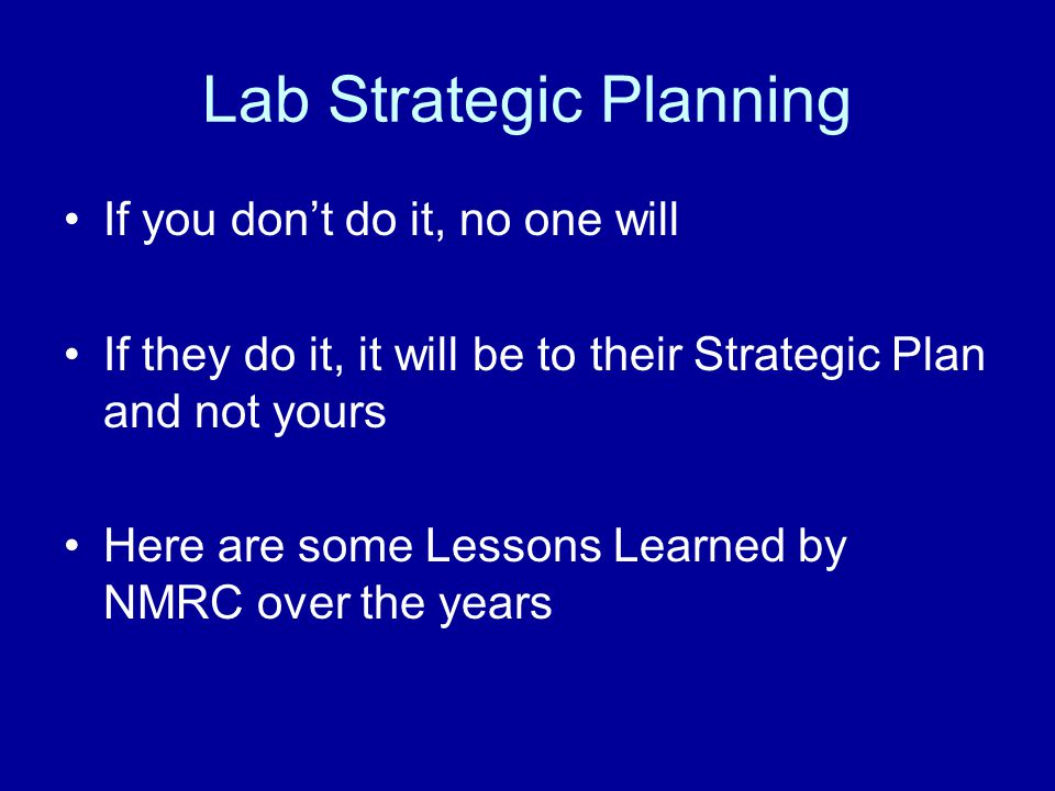 Lab Strategic Planning If you don't do it, no one will If they do it, it will be to their Strategic Plan and not yours Here are some Lessons Learned by NMRC over the years