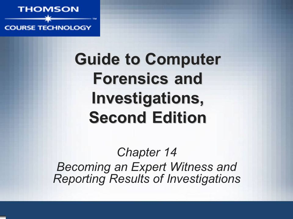 Guide to Computer Forensics and Investigations, Second Edition Chapter 14 Becoming an Expert Witness and Reporting Results of Investigations