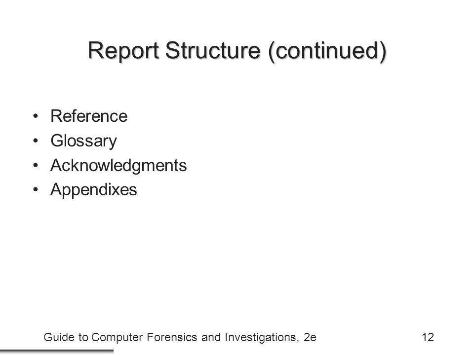 Guide to Computer Forensics and Investigations, 2e12 Report Structure (continued) Reference Glossary Acknowledgments Appendixes