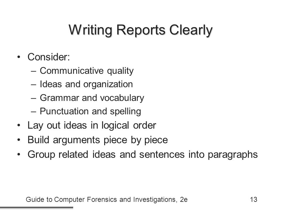 Guide to Computer Forensics and Investigations, 2e13 Writing Reports Clearly Consider: –Communicative quality –Ideas and organization –Grammar and vocabulary –Punctuation and spelling Lay out ideas in logical order Build arguments piece by piece Group related ideas and sentences into paragraphs