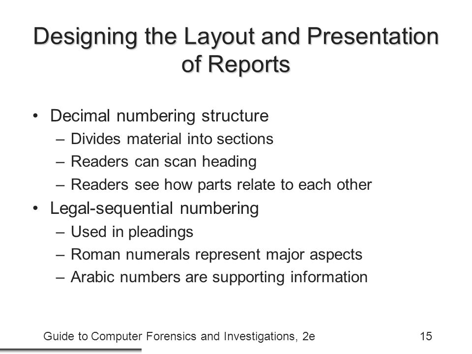 Guide to Computer Forensics and Investigations, 2e15 Designing the Layout and Presentation of Reports Decimal numbering structure –Divides material into sections –Readers can scan heading –Readers see how parts relate to each other Legal-sequential numbering –Used in pleadings –Roman numerals represent major aspects –Arabic numbers are supporting information